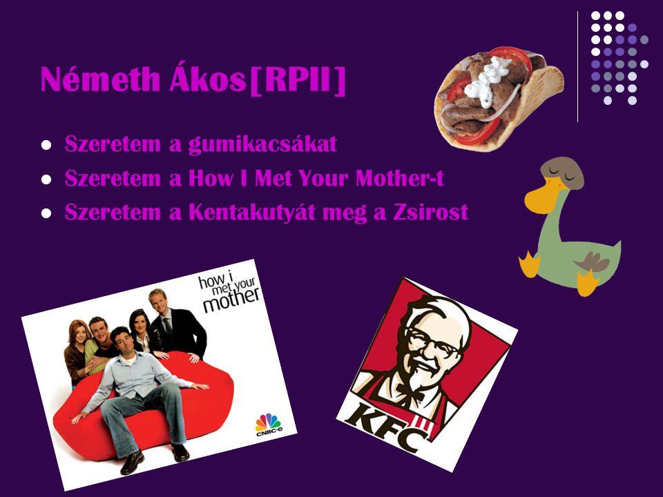 Németh Ákos[RPII] Szeretem a gumikacsákat Szeretem a How I Met Your Mother-t Szeretem a Kentakutyát meg a Zsirost