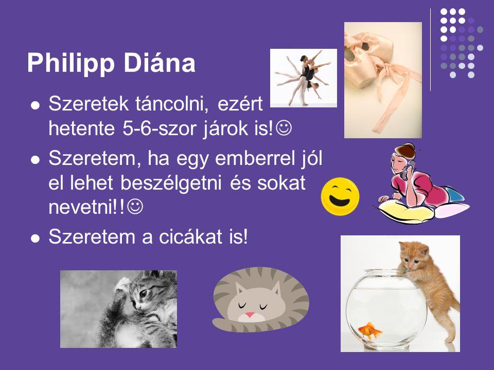 Philipp Diána Szeretek táncolni, ezért hetente 5-6-szor járok is! Szeretem, ha egy emberrel jól el lehet beszélgetni és sokat nevetni!! Szeretem a cic