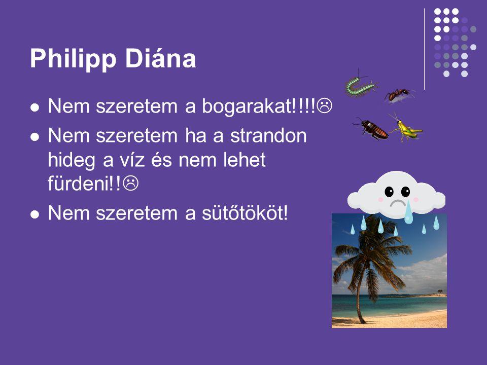 Philipp Diána Nem szeretem a bogarakat!!!!  Nem szeretem ha a strandon hideg a víz és nem lehet fürdeni!!  Nem szeretem a sütőtököt!