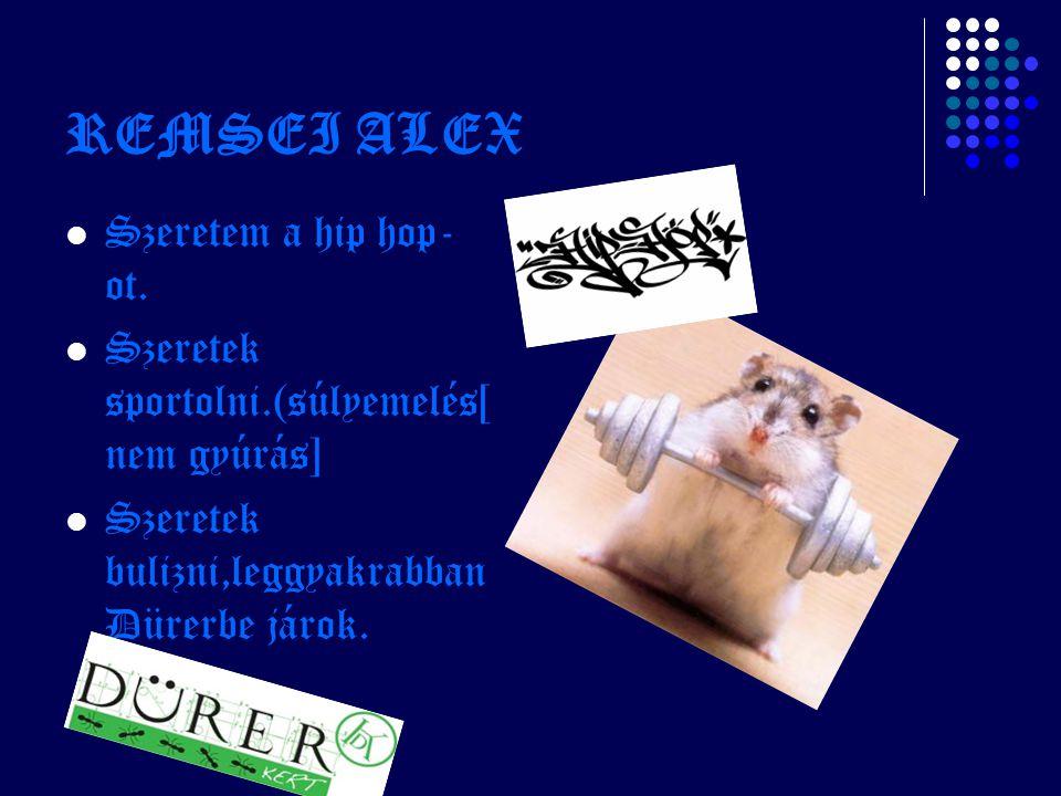 REMSEI ALEX Szeretem a hip hop- ot. Szeretek sportolni.(súlyemelés[ nem gyúrás] Szeretek bulizni,leggyakrabban Dürerbe járok.