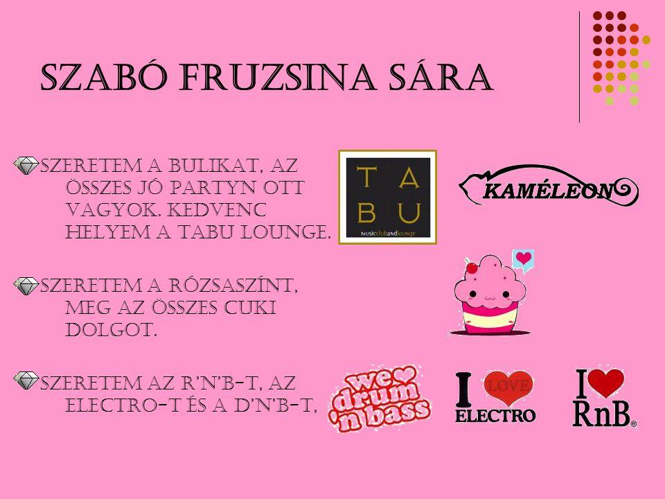 Szabó Fruzsina Sára Szeretem a bulikat, az összes jó partyn ott vagyok. KEDVENC HELYEM A TABU LOUNGE. Szeretem a rózsaszínt, meg az összes cuki dolgot