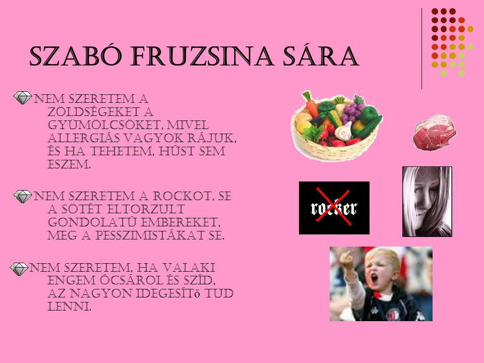 Szabó Fruzsina Sára Nem szeretem a zöldségeket a gyümölcsöket, mivel allergiás vagyok rájuk, és ha tehetem, húst sem eszem. NEM SZERETEM A ROCKOT, SE