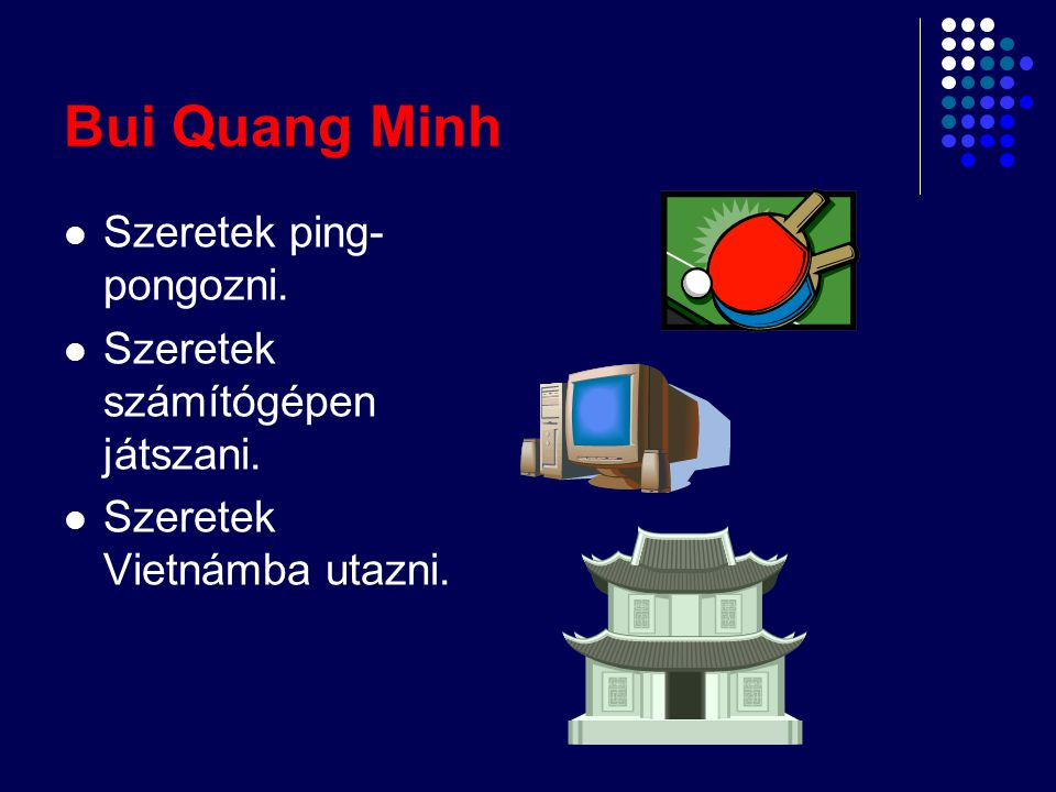 Bui Quang Minh Szeretek ping- pongozni. Szeretek számítógépen játszani. Szeretek Vietnámba utazni.