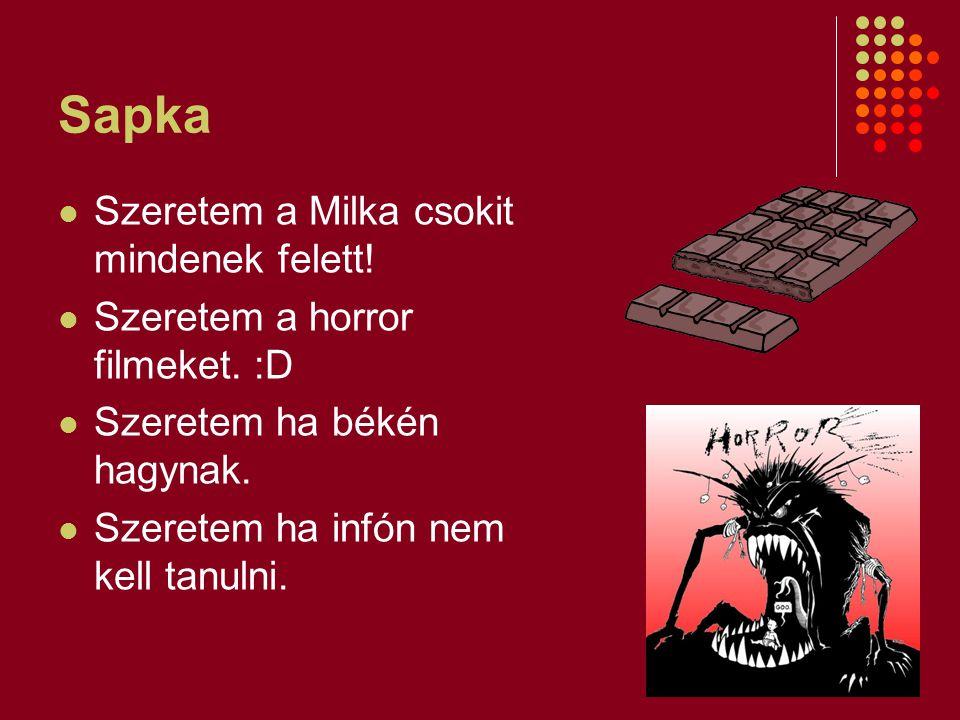 Sapka Szeretem a Milka csokit mindenek felett! Szeretem a horror filmeket. :D Szeretem ha békén hagynak. Szeretem ha infón nem kell tanulni.