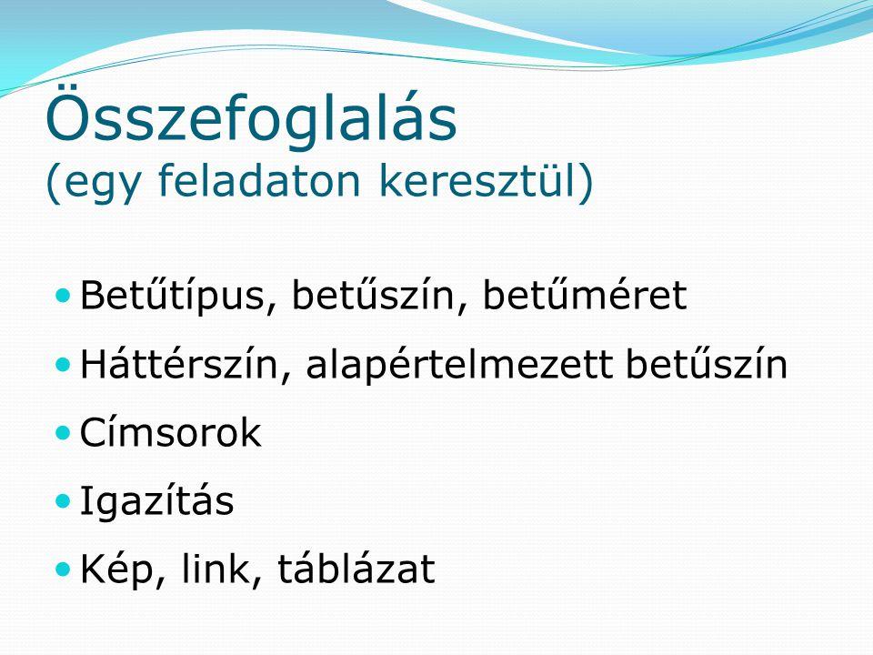 Összefoglalás (egy feladaton keresztül) Betűtípus, betűszín, betűméret Háttérszín, alapértelmezett betűszín Címsorok Igazítás Kép, link, táblázat