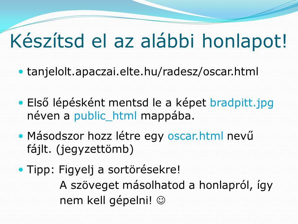 Készítsd el az alábbi honlapot! tanjelolt.apaczai.elte.hu/radesz/oscar.html Első lépésként mentsd le a képet bradpitt.jpg néven a public_html mappába.