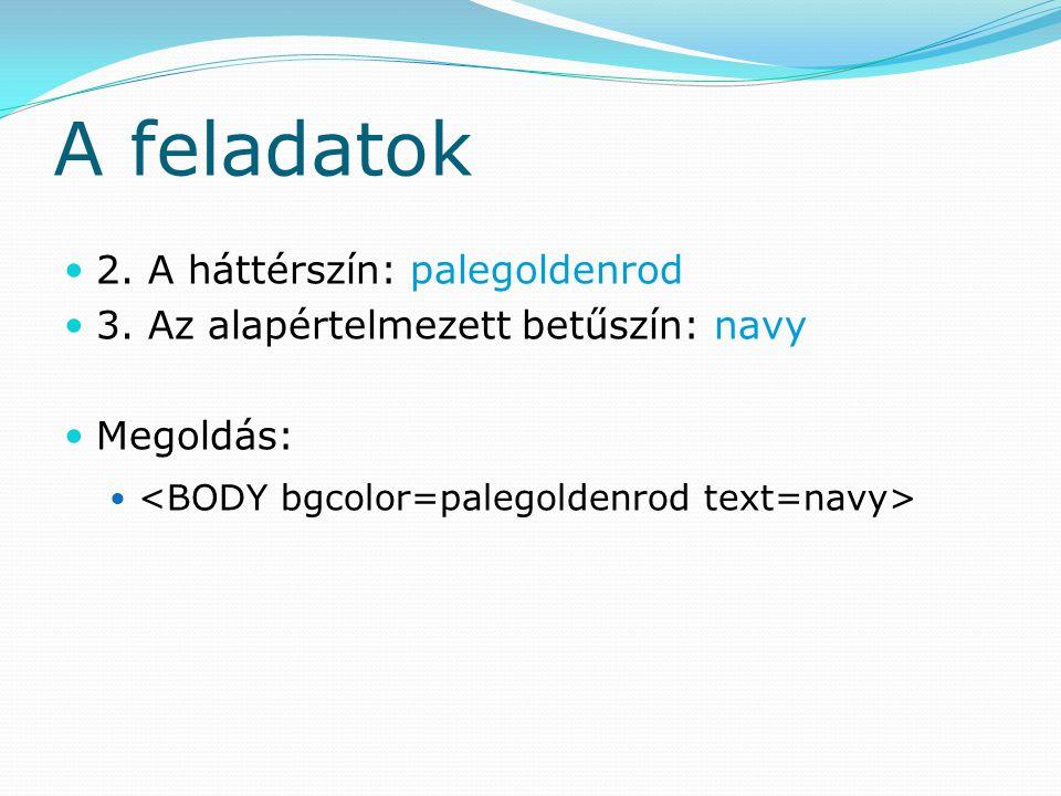 A feladatok 2. A háttérszín: palegoldenrod 3. Az alapértelmezett betűszín: navy Megoldás: