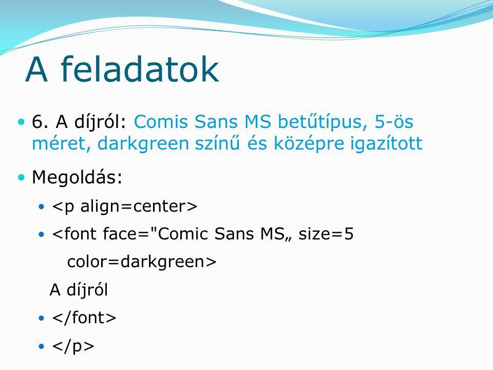 A feladatok 6. A díjról: Comis Sans MS betűtípus, 5-ös méret, darkgreen színű és középre igazított Megoldás: <font face=