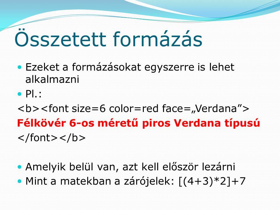 Összetett formázás Ezeket a formázásokat egyszerre is lehet alkalmazni Pl.: Félkövér 6-os méretű piros Verdana típusú Amelyik belül van, azt kell elős