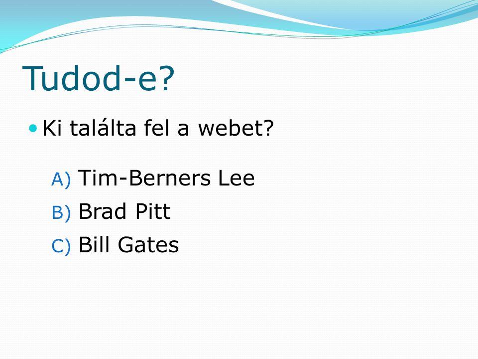 Tudod-e Ki találta fel a webet A) Tim-Berners Lee B) Brad Pitt C) Bill Gates