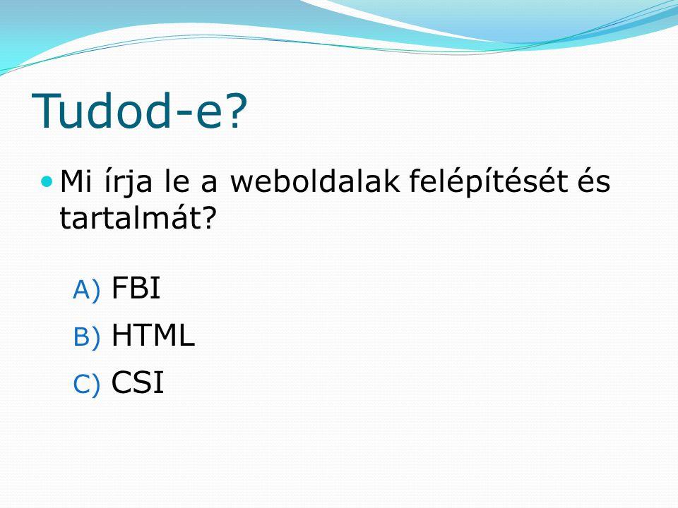 Tudod-e Mi írja le a weboldalak felépítését és tartalmát A) FBI B) HTML C) CSI