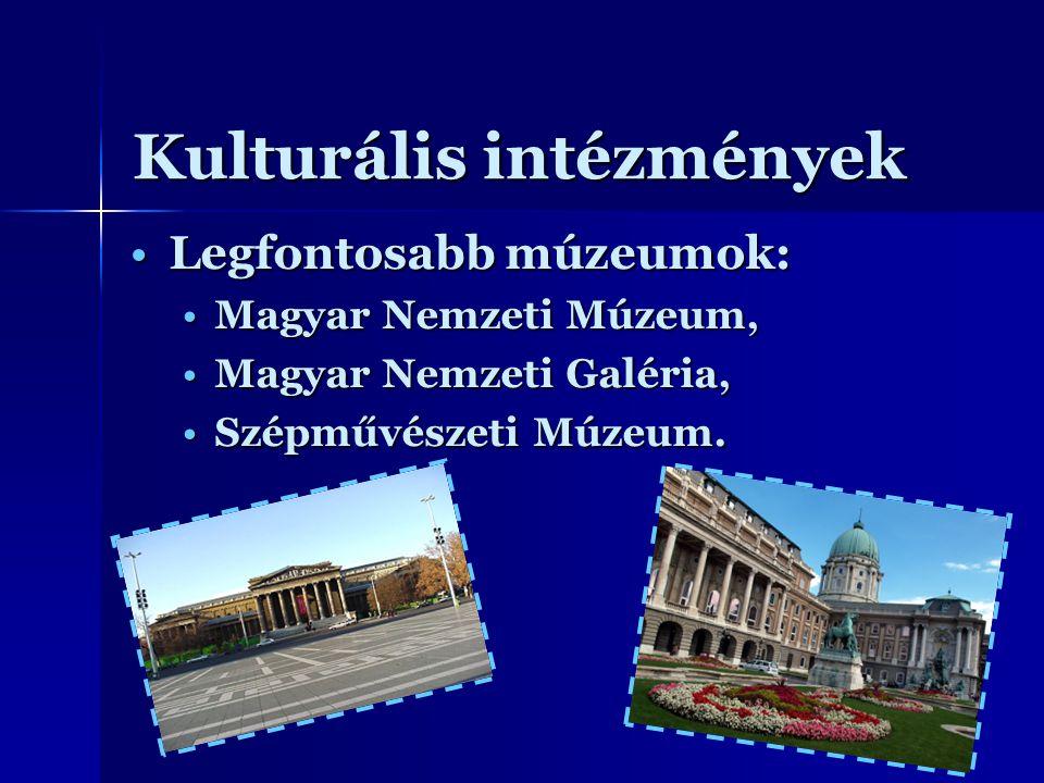Kulturális intézmények Legfontosabb múzeumok:Legfontosabb múzeumok: Magyar Nemzeti Múzeum,Magyar Nemzeti Múzeum, Magyar Nemzeti Galéria,Magyar Nemzeti