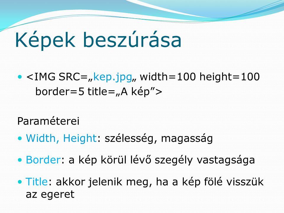 """Képek beszúrása <IMG SRC=""""kep.jpg"""" width=100 height=100 border=5 title=""""A kép > Paraméterei Width, Height: szélesség, magasság Border: a kép körül lévő szegély vastagsága Title: akkor jelenik meg, ha a kép fölé visszük az egeret"""