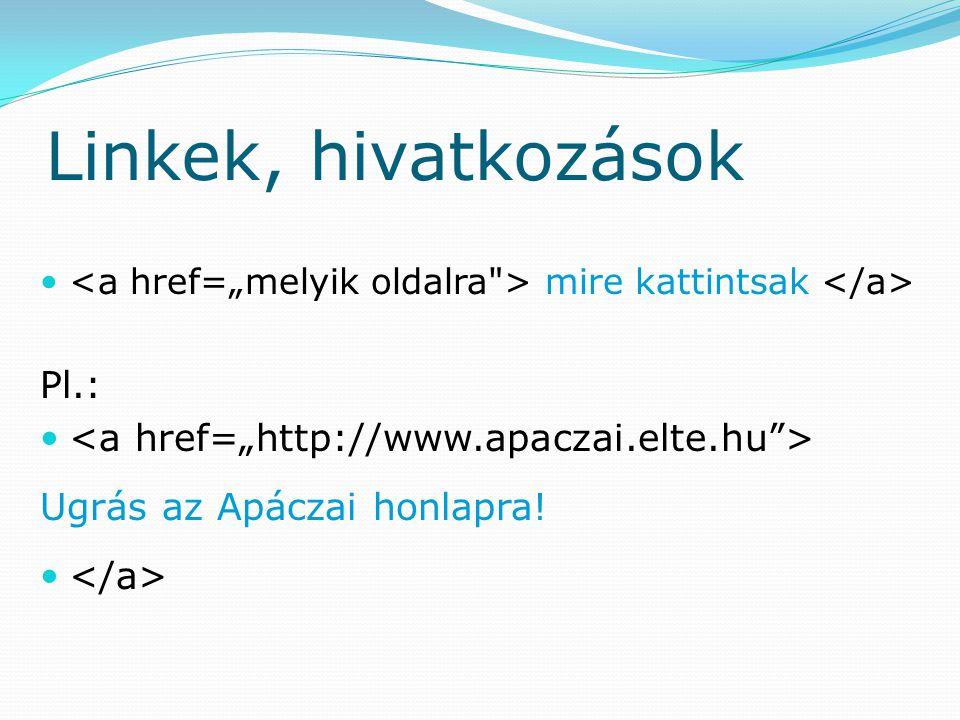 Linkek, hivatkozások mire kattintsak Pl.: Ugrás az Apáczai honlapra!