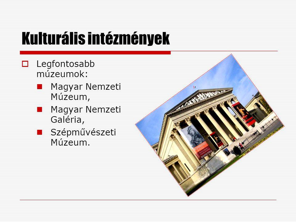 Kulturális intézmények  Legfontosabb múzeumok: Magyar Nemzeti Múzeum, Magyar Nemzeti Galéria, Szépművészeti Múzeum.