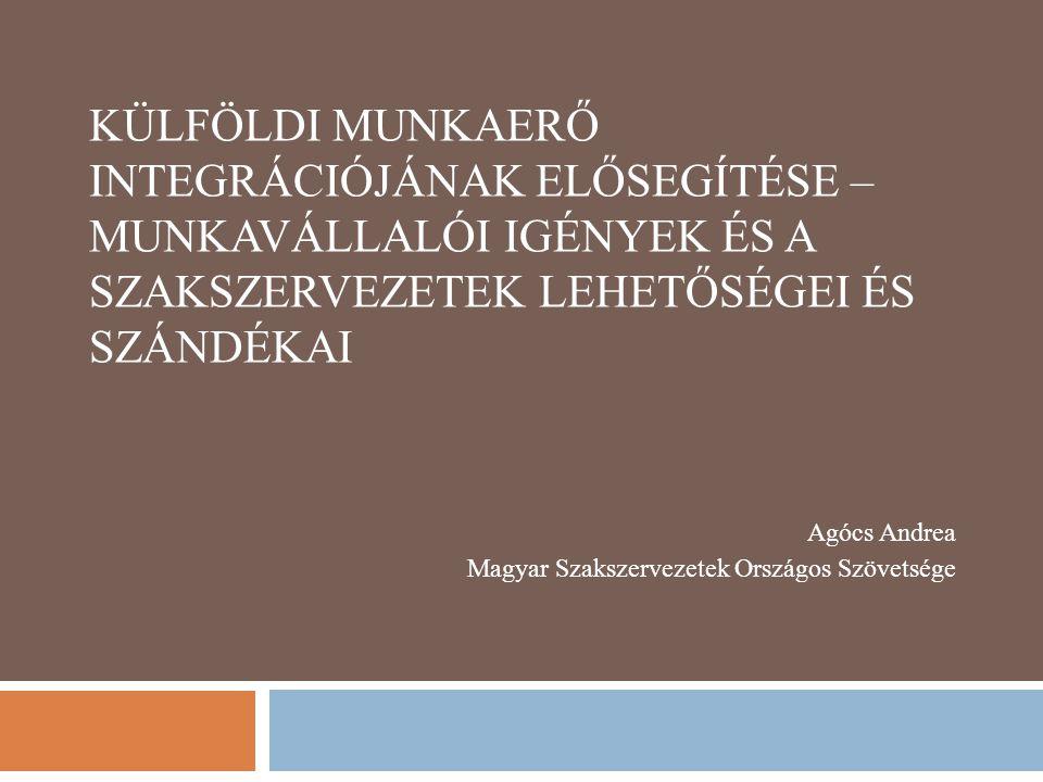 KÜLFÖLDI MUNKAERŐ INTEGRÁCIÓJÁNAK ELŐSEGÍTÉSE – MUNKAVÁLLALÓI IGÉNYEK ÉS A SZAKSZERVEZETEK LEHETŐSÉGEI ÉS SZÁNDÉKAI Agócs Andrea Magyar Szakszervezetek Országos Szövetsége