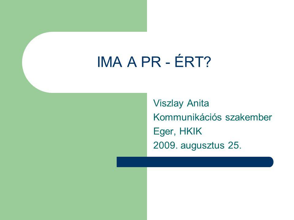IMA A PR - ÉRT? Viszlay Anita Kommunikációs szakember Eger, HKIK 2009. augusztus 25.