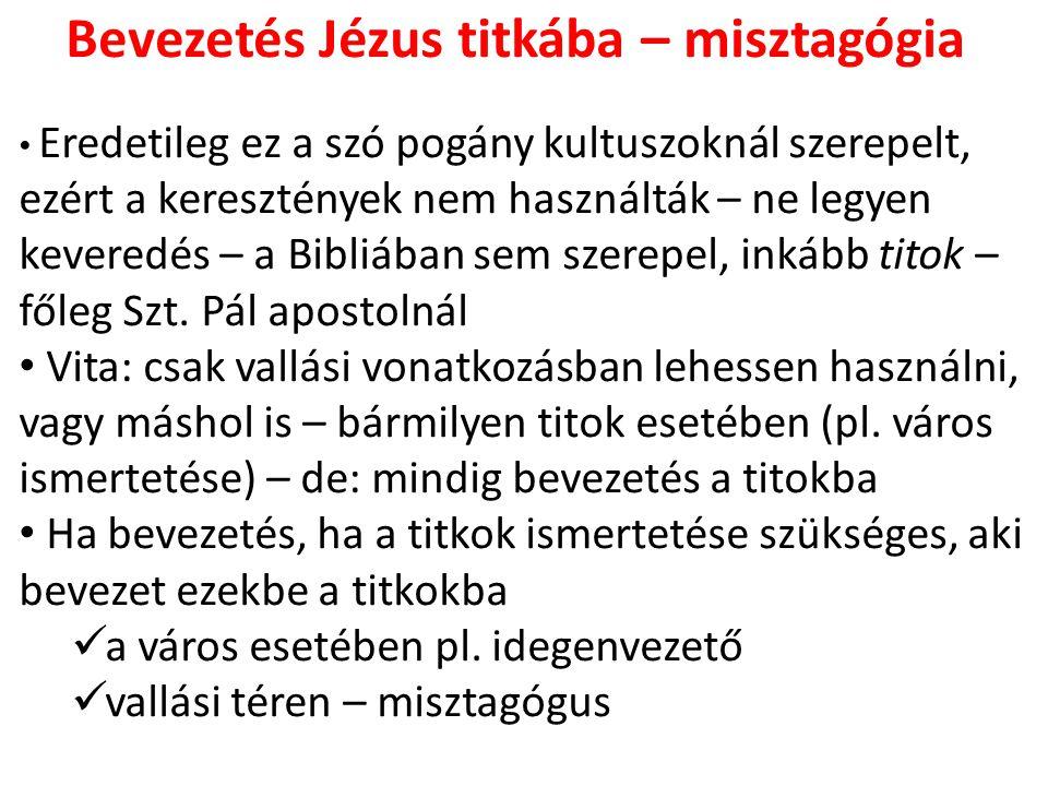 Bevezetés Jézus titkába – misztagógia Eredetileg ez a szó pogány kultuszoknál szerepelt, ezért a keresztények nem használták – ne legyen keveredés – a Bibliában sem szerepel, inkább titok – főleg Szt.