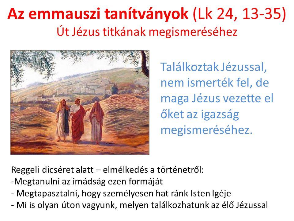 Az emmauszi tanítványok (Lk 24, 13-35) Út Jézus titkának megismeréséhez Reggeli dicséret alatt – elmélkedés a történetről: -Megtanulni az imádság ezen formáját - Megtapasztalni, hogy személyesen hat ránk Isten Igéje - Mi is olyan úton vagyunk, melyen találkozhatunk az élő Jézussal Találkoztak Jézussal, nem ismerték fel, de maga Jézus vezette el őket az igazság megismeréséhez.