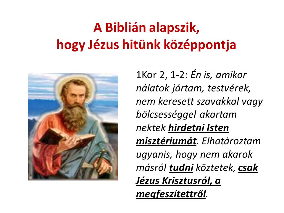 A Biblián alapszik, hogy Jézus hitünk középpontja 1Kor 2, 1-2: Én is, amikor nálatok jártam, testvérek, nem keresett szavakkal vagy bölcsességgel akartam nektek hirdetni Isten misztériumát.