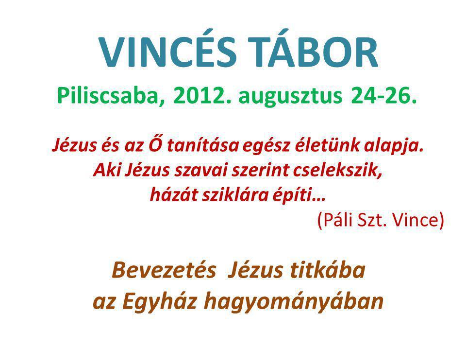 VINCÉS TÁBOR Piliscsaba, 2012. augusztus 24-26. Jézus és az Ő tanítása egész életünk alapja.