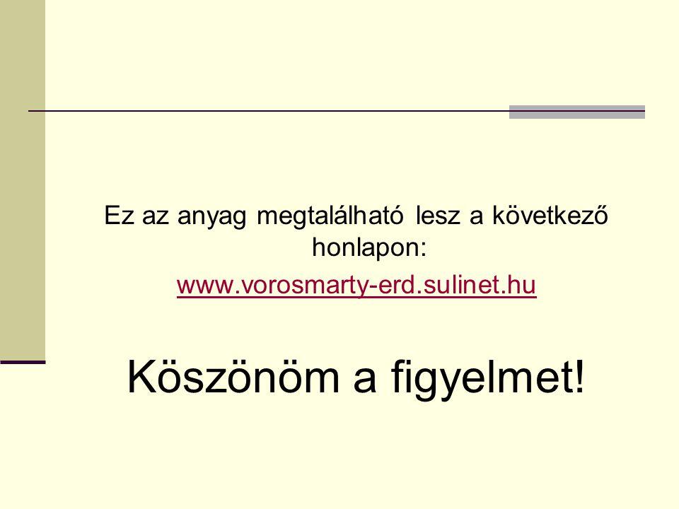 Ez az anyag megtalálható lesz a következő honlapon: www.vorosmarty-erd.sulinet.hu Köszönöm a figyelmet!