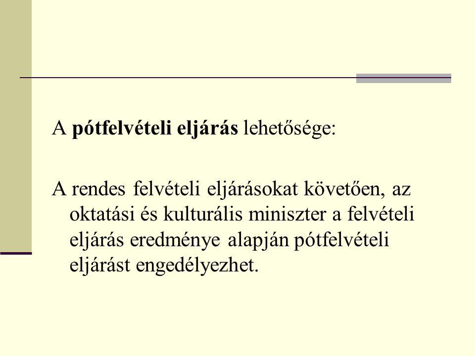 A pótfelvételi eljárás lehetősége: A rendes felvételi eljárásokat követően, az oktatási és kulturális miniszter a felvételi eljárás eredménye alapján pótfelvételi eljárást engedélyezhet.