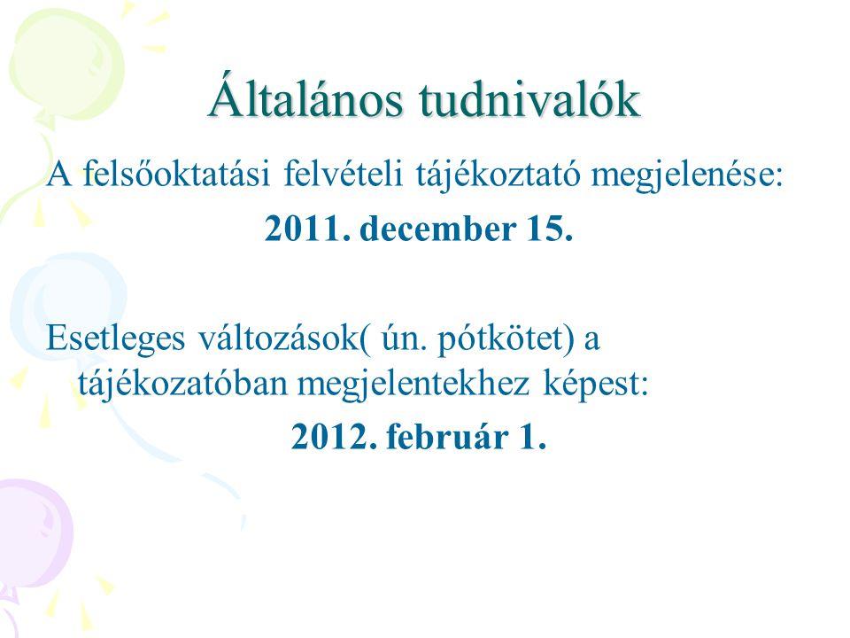Általános tudnivalók A felsőoktatási felvételi tájékoztató megjelenése: 2011. december 15. Esetleges változások( ún. pótkötet) a tájékozatóban megjele