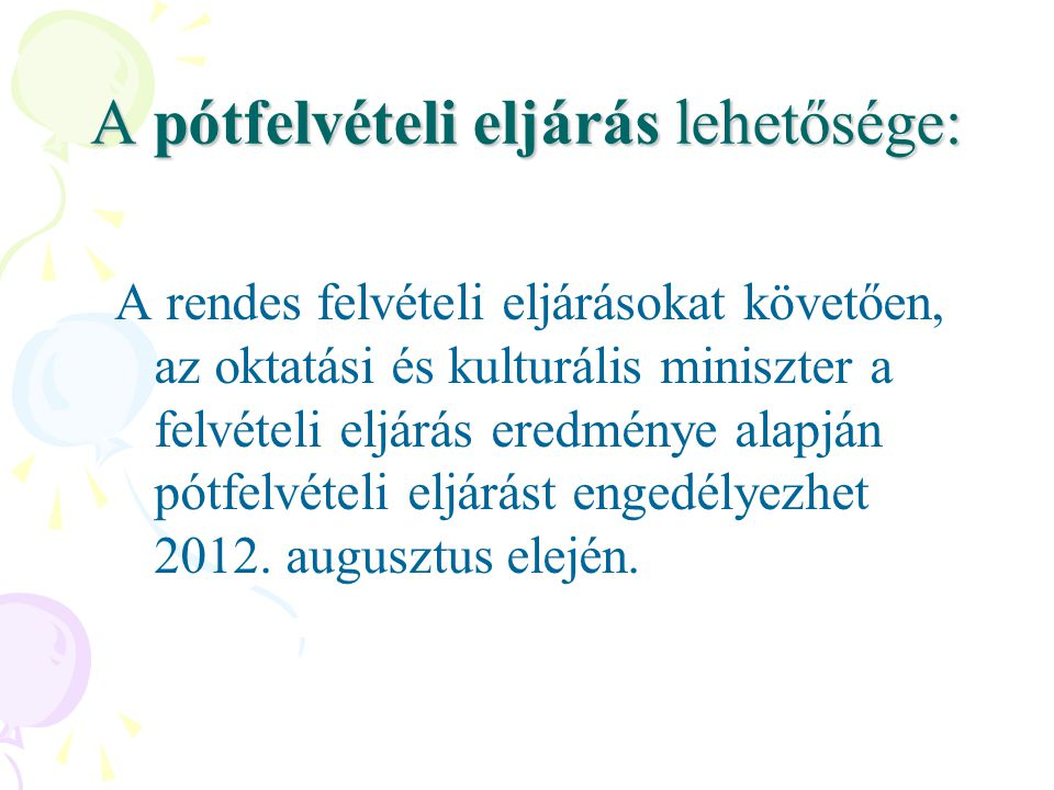 A pótfelvételi eljárás lehetősége: A rendes felvételi eljárásokat követően, az oktatási és kulturális miniszter a felvételi eljárás eredménye alapján pótfelvételi eljárást engedélyezhet 2012.