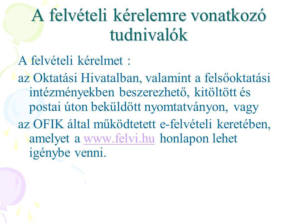 A felvételi kérelemre vonatkozó tudnivalók A felvételi kérelmet : az Oktatási Hivatalban, valamint a felsőoktatási intézményekben beszerezhető, kitöltött és postai úton beküldött nyomtatványon, vagy az OFIK által működtetett e-felvételi keretében, amelyet a www.felvi.hu honlapon lehet igénybe venni.www.felvi.hu