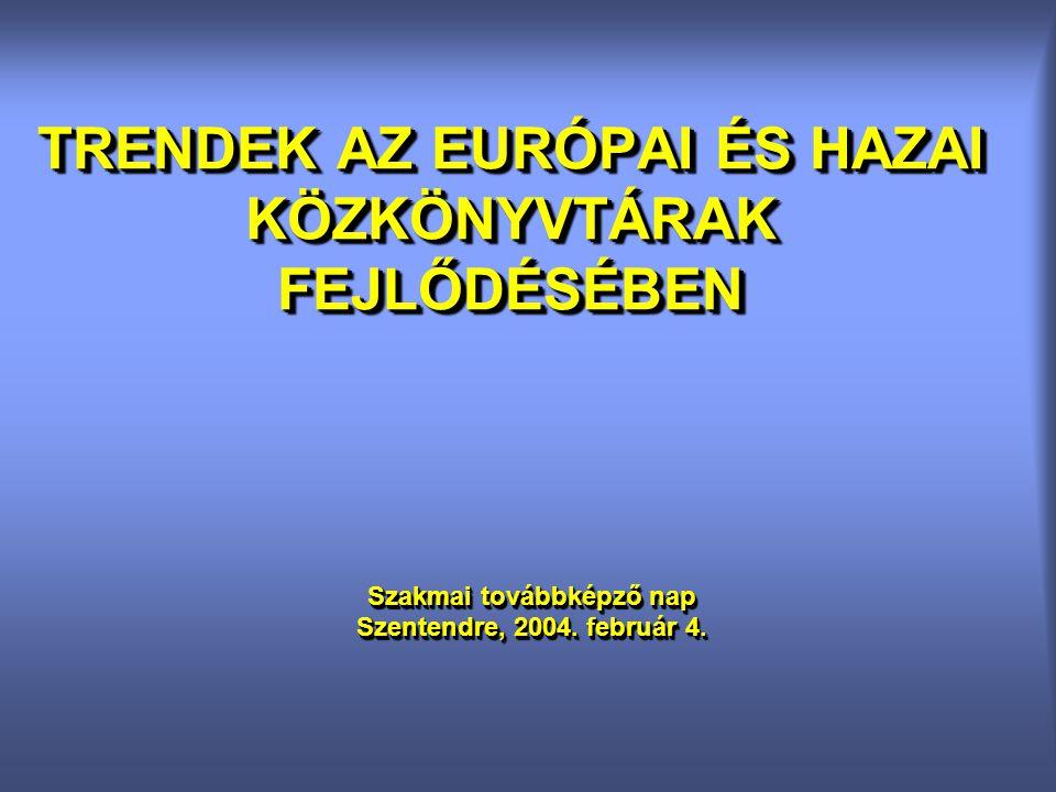 TRENDEK AZ EURÓPAI ÉS HAZAI KÖZKÖNYVTÁRAK FEJLŐDÉSÉBEN Szakmai továbbképző nap Szentendre, 2004. február 4. Szakmai továbbképző nap Szentendre, 2004.