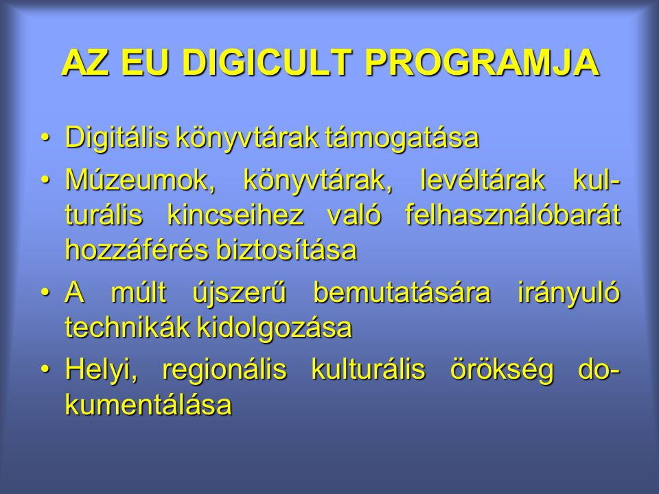 AZ EU DIGICULT PROGRAMJA Digitális könyvtárak támogatásaDigitális könyvtárak támogatása Múzeumok, könyvtárak, levéltárak kul- turális kincseihez való felhasználóbarát hozzáférés biztosításaMúzeumok, könyvtárak, levéltárak kul- turális kincseihez való felhasználóbarát hozzáférés biztosítása A múlt újszerű bemutatására irányuló technikák kidolgozásaA múlt újszerű bemutatására irányuló technikák kidolgozása Helyi, regionális kulturális örökség do- kumentálásaHelyi, regionális kulturális örökség do- kumentálása