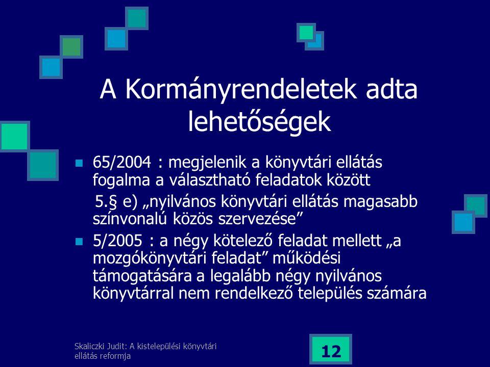 """Skaliczki Judit: A kistelepülési könyvtári ellátás reformja 12 A Kormányrendeletek adta lehetőségek 65/2004 : megjelenik a könyvtári ellátás fogalma a választható feladatok között 5.§ e) """"nyilvános könyvtári ellátás magasabb színvonalú közös szervezése 5/2005 : a négy kötelező feladat mellett """"a mozgókönyvtári feladat működési támogatására a legalább négy nyilvános könyvtárral nem rendelkező település számára"""