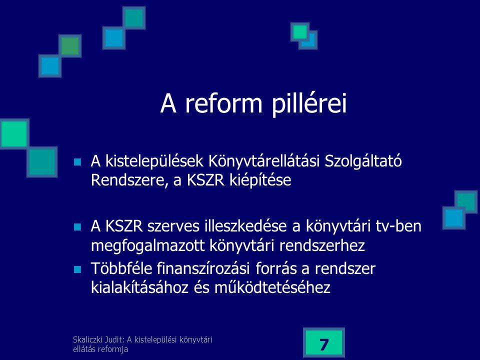 Skaliczki Judit: A kistelepülési könyvtári ellátás reformja 7 A reform pillérei A kistelepülések Könyvtárellátási Szolgáltató Rendszere, a KSZR kiépítése A KSZR szerves illeszkedése a könyvtári tv-ben megfogalmazott könyvtári rendszerhez Többféle finanszírozási forrás a rendszer kialakításához és működtetéséhez