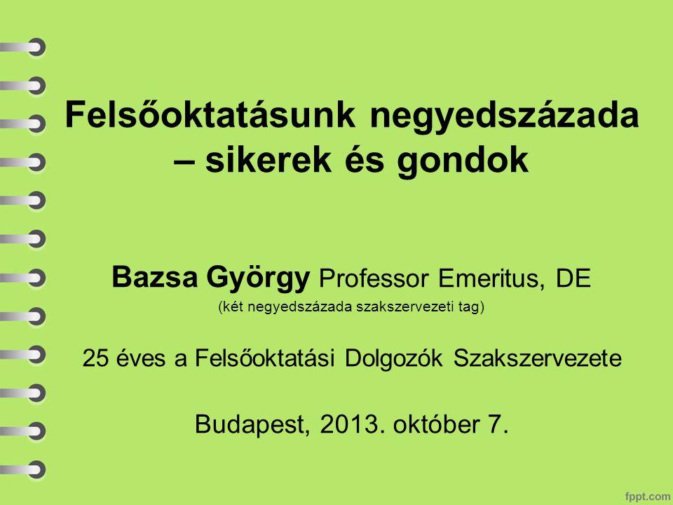 Felsőoktatásunk negyedszázada – sikerek és gondok Bazsa György Professor Emeritus, DE (két negyedszázada szakszervezeti tag) 25 éves a Felsőoktatási Dolgozók Szakszervezete Budapest, 2013.