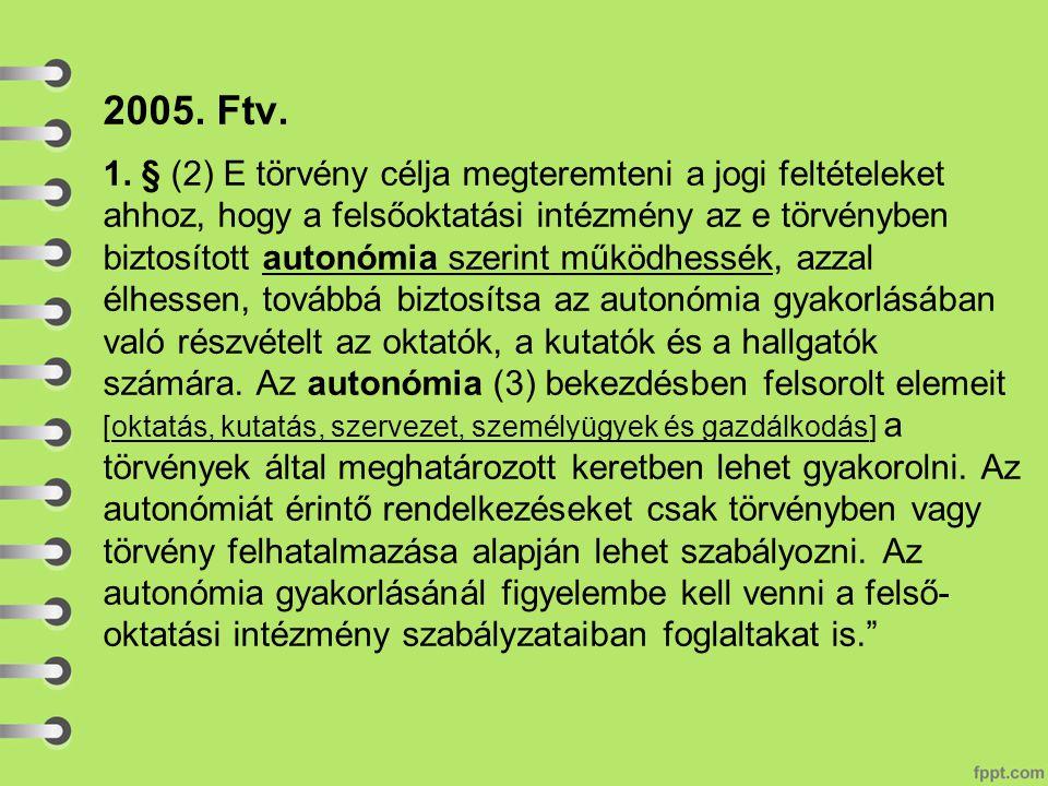 2005. Ftv. 1. § (2) E törvény célja megteremteni a jogi feltételeket ahhoz, hogy a felsőoktatási intézmény az e törvényben biztosított autonómia szeri