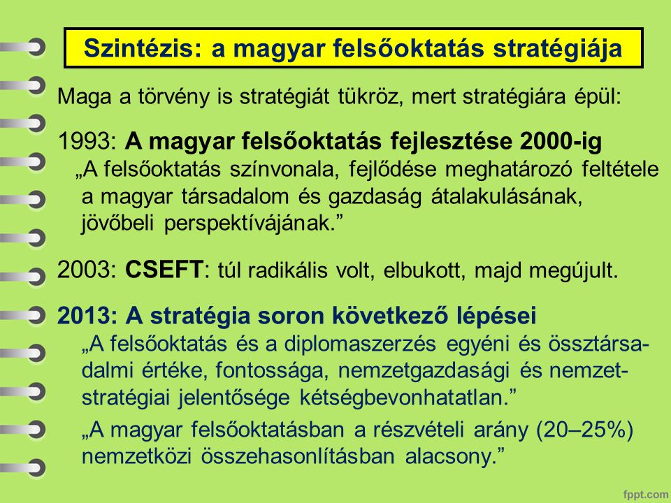 """Maga a törvény is stratégiát tükröz, mert stratégiára épül: 1993: A magyar felsőoktatás fejlesztése 2000-ig """"A felsőoktatás színvonala, fejlődése meghatározó feltétele a magyar társadalom és gazdaság átalakulásának, jövőbeli perspektívájának. 2003: CSEFT: túl radikális volt, elbukott, majd megújult."""