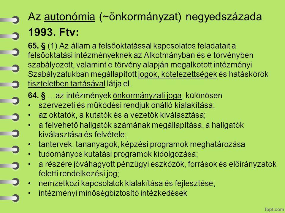Az autonómia (~önkormányzat) negyedszázada 1993. Ftv: 65. § (1) Az állam a felsőoktatással kapcsolatos feladatait a felsőoktatási intézményeknek az Al