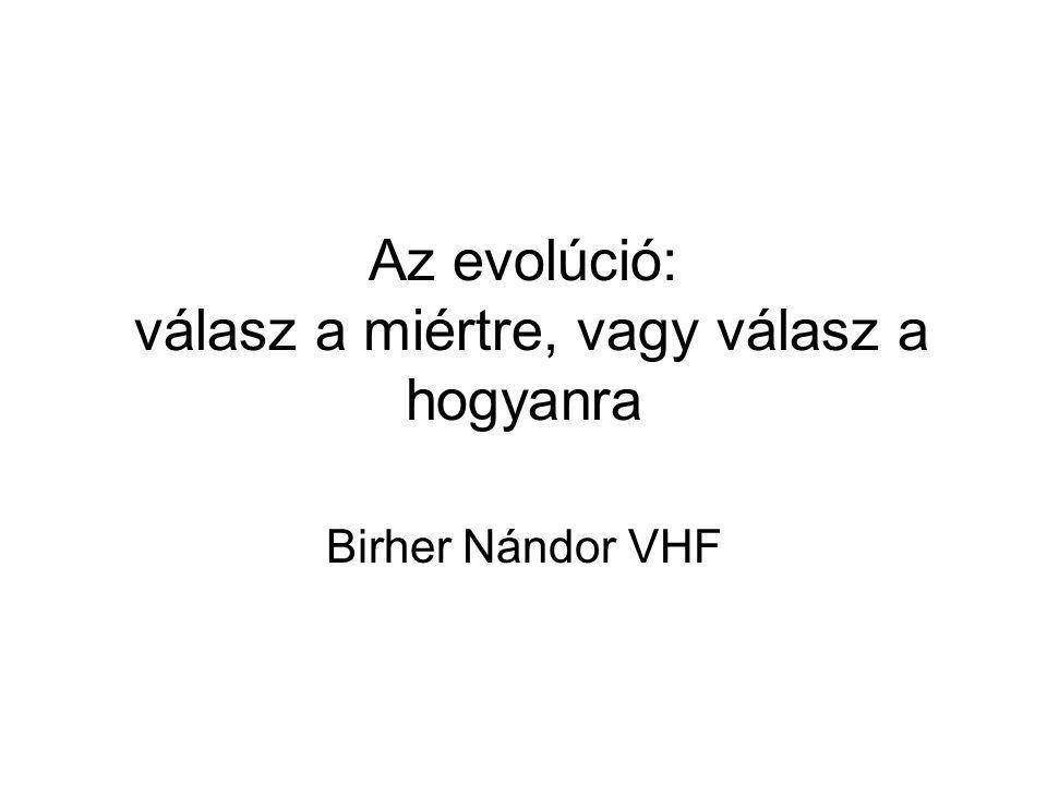 Az evolúció: válasz a miértre, vagy válasz a hogyanra Birher Nándor VHF