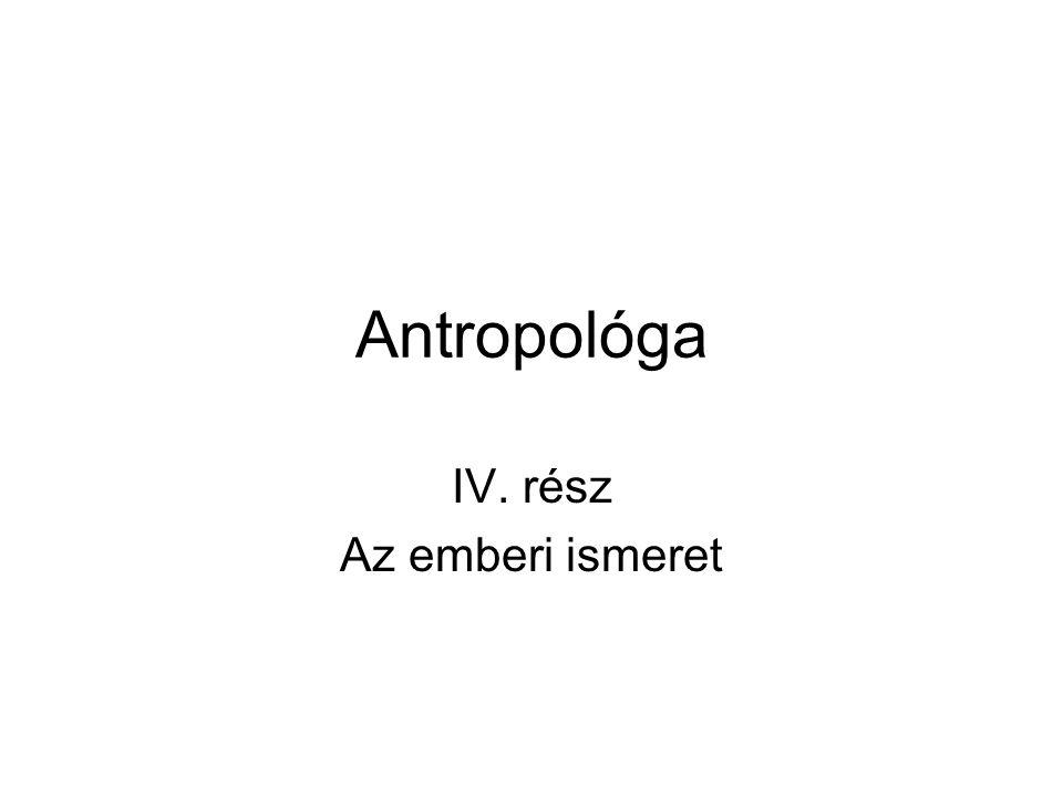 Antropológa IV. rész Az emberi ismeret