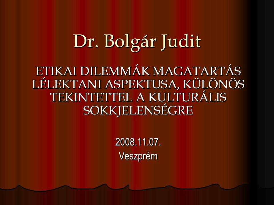 Dr. Bolgár Judit ETIKAI DILEMMÁK MAGATARTÁS LÉLEKTANI ASPEKTUSA, KÜLÖNÖS TEKINTETTEL A KULTURÁLIS SOKKJELENSÉGRE 2008.11.07.Veszprém