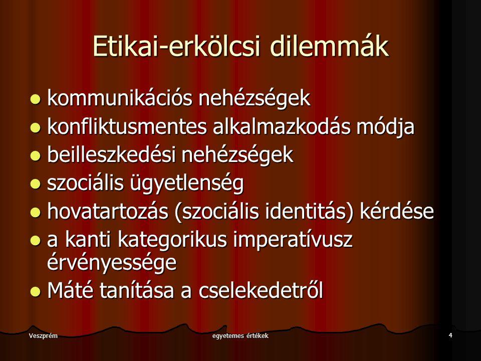 egyetemes értékek 4 Veszprém Etikai-erkölcsi dilemmák kommunikációs nehézségek kommunikációs nehézségek konfliktusmentes alkalmazkodás módja konfliktu