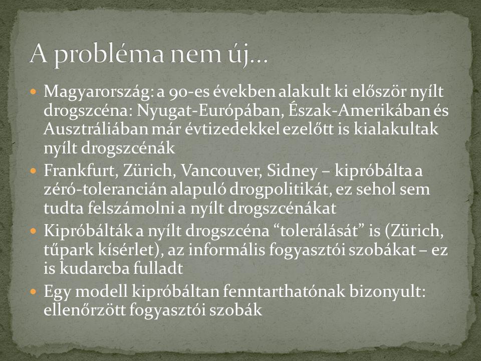 Magyarország: a 90-es években alakult ki először nyílt drogszcéna: Nyugat-Európában, Észak-Amerikában és Ausztráliában már évtizedekkel ezelőtt is kialakultak nyílt drogszcénák Frankfurt, Zürich, Vancouver, Sidney – kipróbálta a zéró-tolerancián alapuló drogpolitikát, ez sehol sem tudta felszámolni a nyílt drogszcénákat Kipróbálták a nyílt drogszcéna tolerálását is (Zürich, tűpark kísérlet), az informális fogyasztói szobákat – ez is kudarcba fulladt Egy modell kipróbáltan fenntarthatónak bizonyult: ellenőrzött fogyasztói szobák