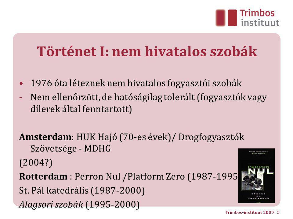 Történet I: nem hivatalos szobák 1976 óta léteznek nem hivatalos fogyasztói szobák -Nem ellenőrzött, de hatóságilag tolerált (fogyasztók vagy dílerek által fenntartott) Amsterdam: HUK Hajó (70-es évek)/ Drogfogyasztók Szövetsége - MDHG (2004 ) Rotterdam : Perron Nul /Platform Zero (1987-1995)) St.