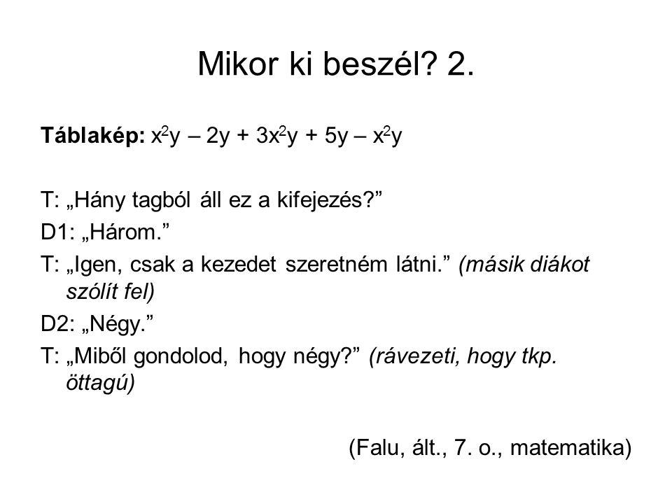 """Mikor ki beszél? 2. Táblakép: x 2 y – 2y + 3x 2 y + 5y – x 2 y T: """"Hány tagból áll ez a kifejezés?"""" D1: """"Három."""" T: """"Igen, csak a kezedet szeretném lá"""