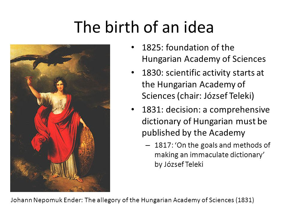 The birth of an idea 1825: foundation of the Hungarian Academy of Sciences 1830: scientific activity starts at the Hungarian Academy of Sciences (chair: József Teleki) 1831: decision: a comprehensive dictionary of Hungarian must be published by the Academy – 1817: 'On the goals and methods of making an immaculate dictionary' by József Teleki Johann Nepomuk Ender: The allegory of the Hungarian Academy of Sciences (1831)