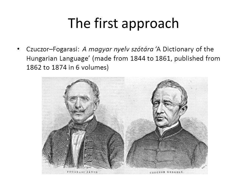 The first approach Czuczor–Fogarasi: A magyar nyelv szótára 'A Dictionary of the Hungarian Language' (made from 1844 to 1861, published from 1862 to 1874 in 6 volumes)