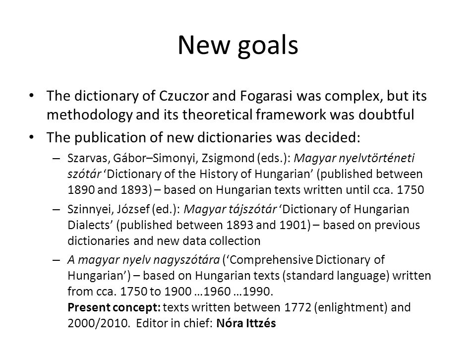 New goals The dictionary of Czuczor and Fogarasi was complex, but its methodology and its theoretical framework was doubtful The publication of new dictionaries was decided: – Szarvas, Gábor–Simonyi, Zsigmond (eds.): Magyar nyelvtörténeti szótár 'Dictionary of the History of Hungarian' (published between 1890 and 1893) – based on Hungarian texts written until cca.