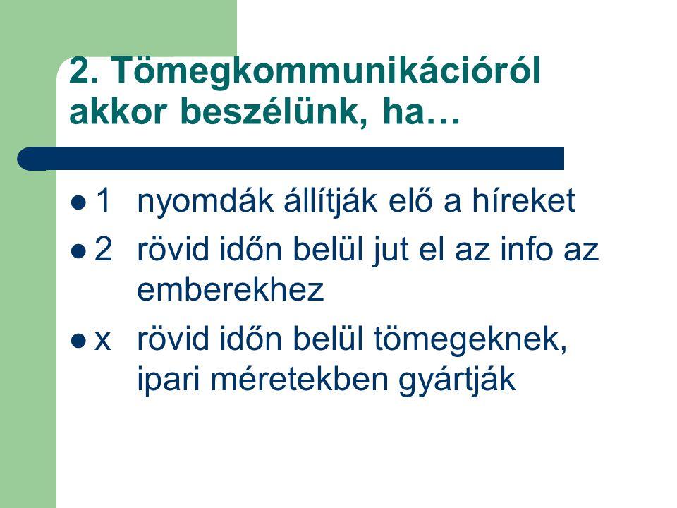 2. Tömegkommunikációról akkor beszélünk, ha… 1 nyomdák állítják elő a híreket 2 rövid időn belül jut el az info az emberekhez x rövid időn belül tömeg