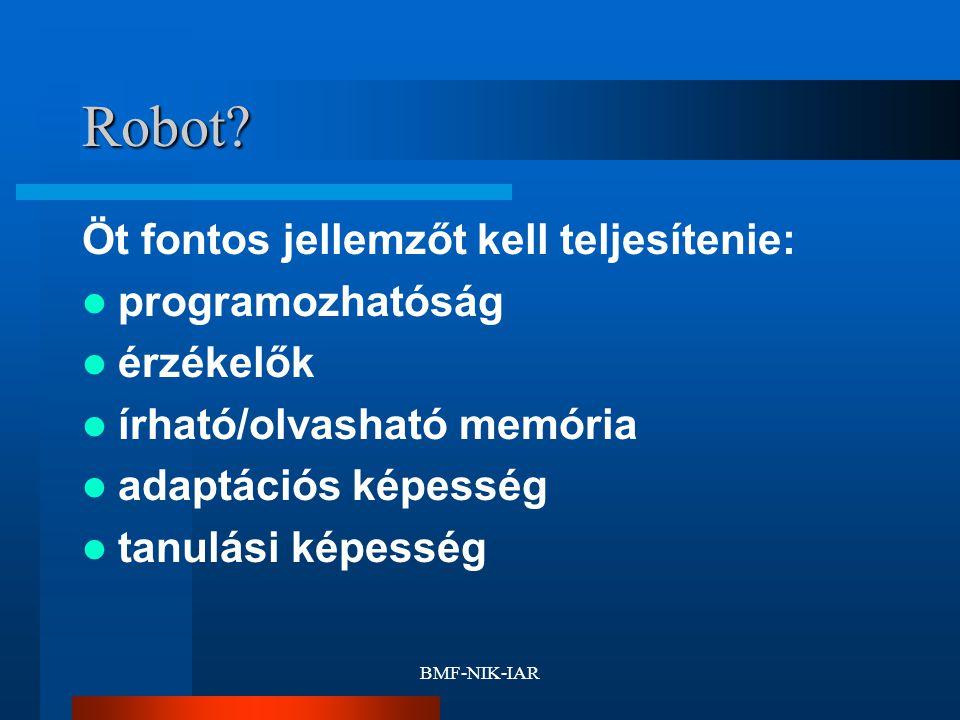BMF-NIK-IAR Robot? Öt fontos jellemzőt kell teljesítenie: programozhatóság érzékelők írható/olvasható memória adaptációs képesség tanulási képesség